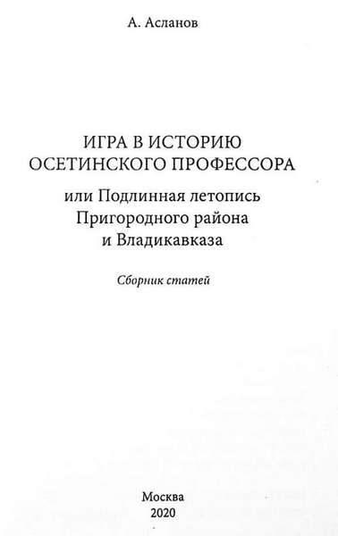 Асланов А. Игра в историю осетинского профессора или подлинная летопись Пригородного района и Владикавказа (2020)