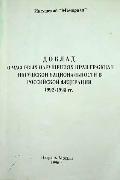 Ингушский Мемориал. Доклад о массовых нарушениях прав граждан ингушской национальности в Российской Федерации 1992-1995 гг. (1996)