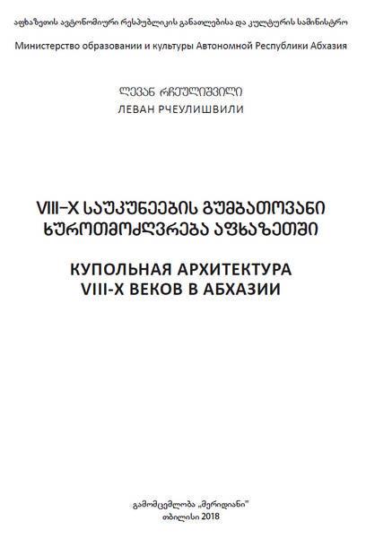 Рчеулишвили Л.Д. Купольная архитектура VIII-X веков в Абхазии (2018)