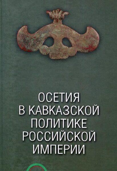 Осетия в Кавказской политике Российской Империи XIX век (2018)
